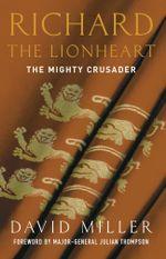 Richard the Lionheart : The Mighty Crusader - David Miller