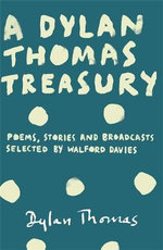 A Dylan Thomas Treasury : Under Milk Wood, Poems, Stories and Broadcasts. Selected by Walford Davies - Dylan Thomas