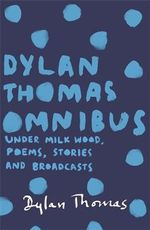 Dylan Thomas Omnibus : Under Milk Wood, Poems, Stories and Broadcasts - Dylan Thomas