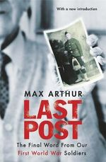 Last Post : The Final Word from Our First World War Soldiers - Max Arthur