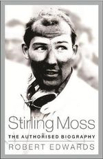 Stirling Moss : The Authorised Biography - Robert Edwards