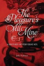The Pleasure's All Mine : A History of Perverse Sex - Julie Peakman