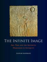 The Infinite Image : Art, Time and the Aesthetic Dimension in Antiquity - Zainab Bahrani