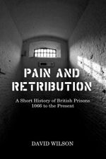 Pain and Retribution : A Short History of British Prisons, 1066 to the Present - David Wilson