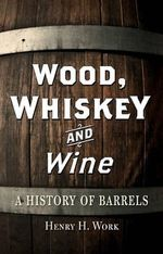 Wood, Whiskey and Wine : A History of Barrels - Henry H. Work