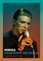 Heroes : David Bowie and Berlin - Tobias Ruther