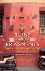 Ruins and Fragments : Tales of Loss and Rediscovery - Robert Harbison