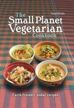 The Small Planet Vegetarian Cookbook : Mezze-style vegetarian dishes for a healthy future - Troth Wells