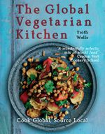 The Global Vegetarian Kitchen : Cook Global. Source Local - Troth Wells