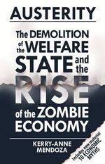 Austerity : The Demolition of the Welfare State and the Rise of the Zombie Economy - Kerry-Anne Mendoza