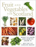 Fruit and Vegetables for Scotland : What to Grow and How to Grow It - Kenneth Cox