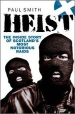 Heist : The Inside Story of Scotland's Most Notorious Raids - Paul Smith