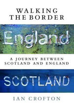 Walking the Border : A Journey Between Scotland and England - Ian Crofton