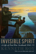 The Invisible Spirit : A Life of Post-War Scotland 1945-75 - Kenneth Roy