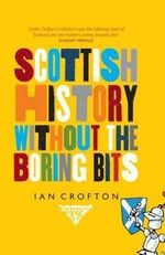 Scottish History Without the Boring Bits : A Chronicle of the Curious, the Eccentric, the Atrocious and the Unlikely - Ian Crofton
