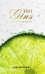 101 Gins : To Try Before You Die - Ian Buxton