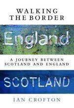 Walking the Border : A Journey Between Scotland and England - Ian Crofton