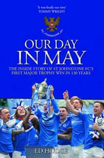 Our Day in May : The Inside Story of How St Johnstone FC Won Their First Major Trophy in Their 130-Year History - Ed Hodge