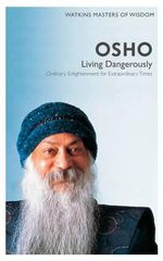 Watkins Masters of Wisdom : Osho  : Living Dangerously: Ordinary Enlightenment for Extraordinary Times
