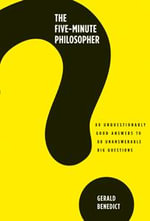 The Five-minute Philosopher : 80 Unquestionably Good Answers to 80 Unanswerable Big Questions - Gerald Benedict