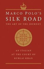 Marco Polo's Silk Road : The Art of the Journey - An Italian at the Court of Kublai Khan - Marco Polo