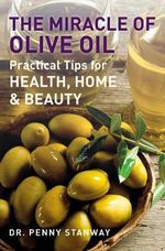 The Miracle of Olive Oil : Practical Tips for Health, Home & Beauty - Dr Penny Stanway