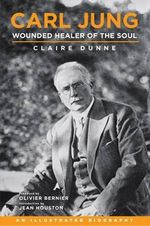 Carl Jung: Wounded Healer of the Soul : An Illustrated Biography - Claire Dunne