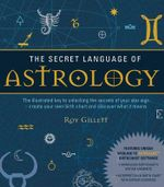 The Secret Language of Astrology : The Illustrated Key to Unlocking the Secrets of Your Star Sign  -  Create Your Own Birth Chart and Discover What It Means - Roy Gillett