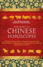 The Guide to Chinese Horoscopes : The Twelve Animal Signs  Personality and Aptitude  Relationships and Compatibility Work, Money and Health - Gerry Maguire Thompson
