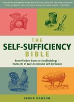 The Self-Sufficiency Bible : From Window Boxes to Smallholdings - Hundreds of Ways to Become Self-Sufficient - Simon Dawson