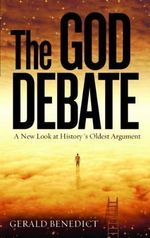 The God Debate : A New Look at History's Oldest Argument - Gerald Benedict