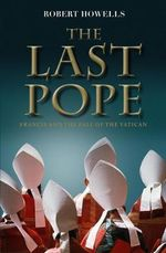 The Last Pope : Decoding St Malachy's Prophecy on the Fall of the Vatican - Robert Howells