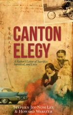 Canton Elegy : A Father's Letter of Sacrifice, Survival and Love - Stephen Jin-Nom Lee
