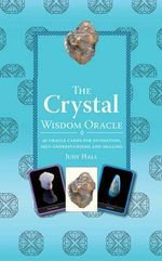 The Crystal Wisdom Oracle : 40 Oracle Cards for Divination, Self-Understanding and Healing - Judy H. Hall
