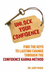 Unlock Your Confidence : Find the Keys to Lasting Change Through the Confidence Karma Method - Gary Wood