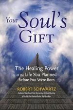 Your Soul's Gift : The Healing Power of the Life You Planned Before You Were Born - Robert Schwartz