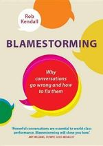 Blamestorming : Why Conversations Go Wrong and How to Fix Them - Rob Kendall
