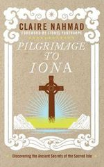 Pilgrimage to Iona : Discovering the Ancient Secrets of the Sacred Isle - Claire Nahmad