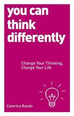 You Can Think Differently : Change Your Thinking, Change Your Life - Caterina Rando