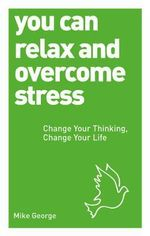 You Can Relax and Overcome Stress : Change Your Thinking, Change Your Life - Mike George