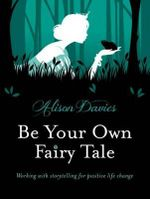 Be Your Own Fairy Tale : Working with Storytelling for Positive Life Change - Alison Davies