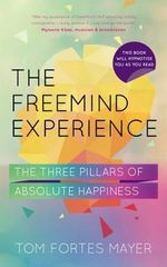 The FreeMind Experience : The Three Pillars of Absolute Happiness - Tom Fortes Mayer