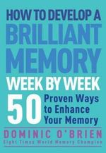How to Develop a Brilliant Memory Week by Week : 52 Proven Ways to Enhance Your Memory Skills - Dominic O'Brien