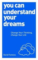 You Can Understand Your Dreams : Change Your Thinking, Change Your Life - David Fontana