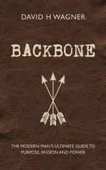 Backbone : The Modern Man's Ultimate Guide to Purpose, Passion and Power - David H. Wagner