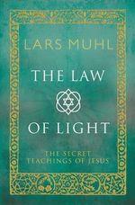 The Law of Light : The Secret Teachings of Jesus - Lars Muhl