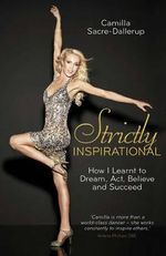 Strictly Inspirational : How I Learnt to Dream, Act, Believe and Succeed - Camilla Sacre-Dallerup
