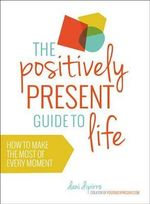The Positively Present Guide to Life : How to Make the Most of Every Moment - Dani Dipirro
