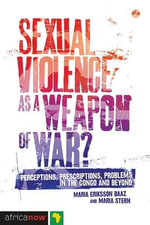 Sexual Violence as a Weapon of War? : Perceptions, Prescriptions, Problems in the Congo and Beyond - Maria Eriksson Baaz