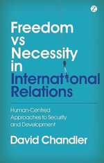 Freedom Vs Necessity in International Relations : Human-centred Approaches to Security and Development - David  Chandler